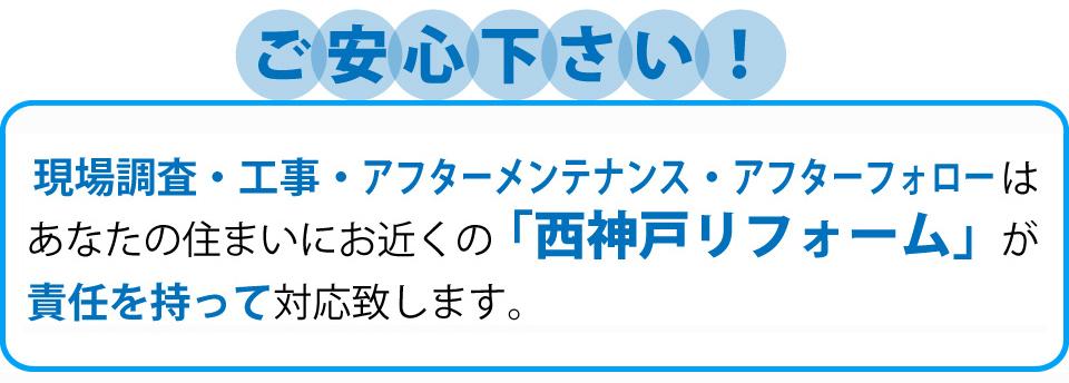現場調査・工事・アフターメンテナンス・アフターフォローはあなたのお住まいにお近くの「西神戸リフォーム」が責任を持って対応いたします